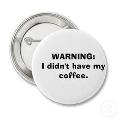WARNING. .. I'm not responsible for what I say or do before I've had at least 1 cup!