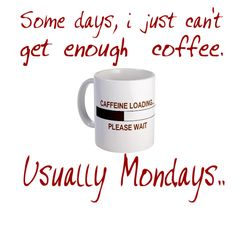 Some days, i just can't get enough coffee, usually Mondays...