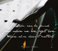 Freedom can be found from where we are, right here.  Where else does it matter?  —Byron Katie