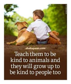 Teach them to be kind to animals & they we grow up to be kind to people too! Dog Quotes, Animal Quotes, Wisdom Quotes, Life Quotes, Romance Quotes, Animal Pics, Daily Quotes, Great Quotes, Inspirational Quotes