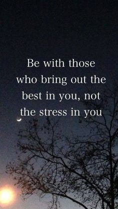 Be with those who bring out the best in you, not the stress in you.