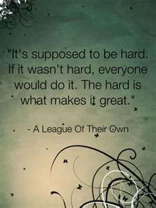 "A quote I pull from often- ""It's supposed to be hard. If it wasn't hard, everyone would do it. The hard is what makes it great.""  Tom Hanks - A League of their Own"