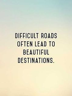 """Difficult roads often lead to beautiful destinations."""