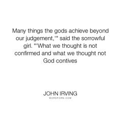 "John Irving - ""Many things the gods achieve beyond our judgement,'"" said the sorrowful girl. ""'What..."". knowledge, religion, faith, thought"