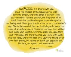 Your Mother is always with you. She's the whisper of the leaves as you walk down the street. She's the smell of certain foods you remember, flowers you pick, the fragrance of life itself... <3 Would love for you to visit us on Joy of Mom! https://www.facebook.com/joyofmom  #motherquotes #mother #mom #familyquotes #lovequotes #joyofmom