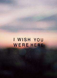 Oh, how I wish you were here.......
