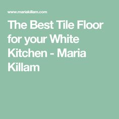 The Best Tile Floor for your White Kitchen - Maria Killam