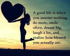 """"""" una buena vida es cuando no se asume nada, hacer más, sonreir a menudo, soñar en grande, ríen mucho, y darse cuenta de lo bendecidos que realmente son"""""""
