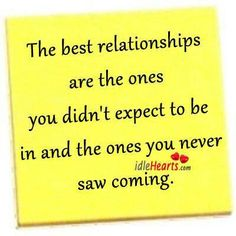 The best relationships are the ones you didn't expect to be in and the ones you never saw coming. <3  This is so us <3