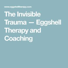 The Invisible Trauma — Eggshell Therapy and Coaching