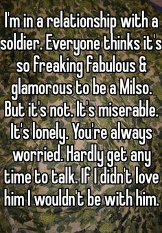I'm in a relationship with a soldier. Everyone thinks it's so freaking fabulous & glamorous to be a Milso. It's miserable. It's lonely. You're always worried. Hardly get any time to talk. If I didn't love him I wouldn't be with him. Marine Girlfriend Quotes, Air Force Girlfriend, Marines Girlfriend, Navy Girlfriend, Navy Wife, Military Love Quotes, Military Couples, Military Wife, Military Relationships