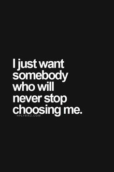 I just want someone who will never stop choosing me xx