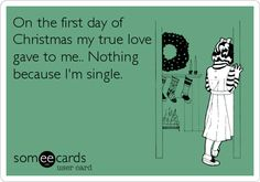 Funny Christmas Season Ecard: On the first day of Christmas my true love gave to me.. Nothing because I'm single. (it's funny except that it's true)