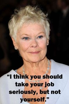 Judi Dench quotes. This woman can do no wrong!