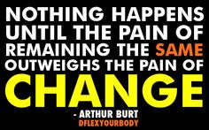 Nothing happens until the pain of remaining the same outweighs the pain of change - arthur burt