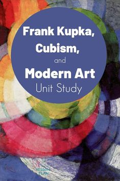 Learn about the early 20th century, Cubism and modern artist Frank Kupka with a unit study! #art #artist #homeschool #unitstudy