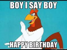 BOY I SAY BOY HAPPY BIRTHDAY - Foghorn Leghorn rhetorical