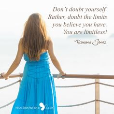 Don't doubt yourself. Rather, doubt the limits you believe you have. You are limitless! ~ Roxana Jones