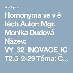 Homonyma ve v ě tách Autor: Mgr. Monika Dudová Název: VY_32_INOVACE_ICT2.5_2-29 Téma: ČESKÝ JAZYK – SLOVNÍ DRUHY VY_32_INOVACE_ICT2.5_ ppt stáhnout
