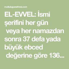 EL-EVVEL: İsmi şerifini her gün veya her namazdan sonra 37 defa yada büyük ebced değerine göre 1369 defa okumaya devam eden