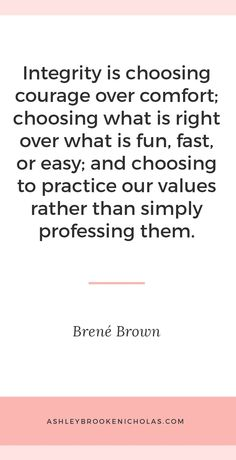 "The best Brené Brown quotes | ""Integrity is choosing courage over comfort; choosing what is right over what is fun, fast, or easy; and choosing to practice our values rather than simply professing them."""