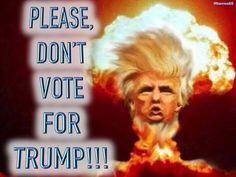PLEASE, DON'T VOTE FOR TRUMP