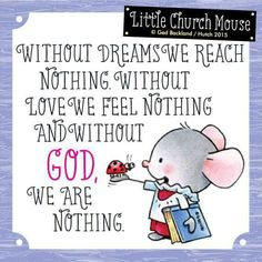 Without dreams we reach nothing. Without love we feel nothing and without GOD, We are nothing ~ Little Church Mouse Christian Inspiration, Word Of God, Bonn, Religious Quotes, Spiritual Quotes, Spiritual Thoughts, Positive Thoughts, Bible Scriptures, Bible Quotes