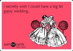 I secretly wish I could have a big fat gypsy wedding...