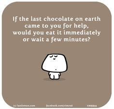 If the last chocolate on earth came to you for help, would you eat it immediately or wait a few minutes?