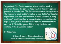 http://www.mathfilefoldergames.com/my-math-apps/5-dice-order-of-operations-game-app/ A perfect 21st Century center where student work is reported to you. The game is fabulous, but the development process is even better. The fact that students can log in with the teacher's email and information is sent to his/her teacher is priceless. You now have records of what the child is doing while you're with another group reviewing or retracting. This is truly the future of centers in the classroom…