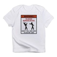 Warning - Dont Tell Me How To Do My Job Infant T-S on CafePress.com