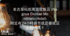 名古屋站前萬寶龍飯店 (Nagoya Ekimae Montblanc Hotel)附近有24小時超市或是藥妝店之類的嗎? by iAsk.tw