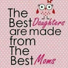 The best daughters are made from the best moms