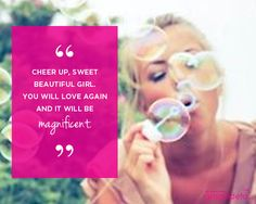 Cheer up, sweet beautiful girl. You will love again and it will be magnificent.