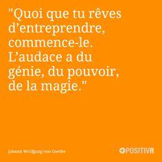 """""""Quoi que tu rêves d'entreprendre, commence-le. L'audace a du génie, du pouvoir…"""
