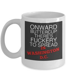 Available now! http://formugs.com/products/onward-buttercup-there-s-fuckery-to-spread-in-washington-dc-fun-novelty-mug?utm_campaign=social_autopilot&utm_source=pin&utm_medium=pin