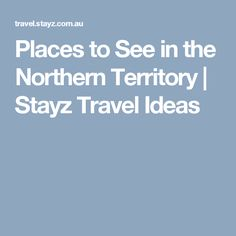 Places to See in the Northern Territory   Stayz Travel Ideas