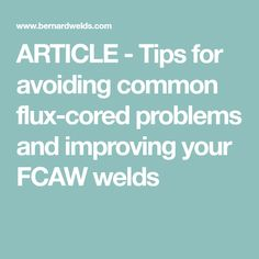 ARTICLE - Tips for avoiding common flux-cored problems and improving your FCAW welds