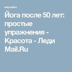 Йога после 50 лет: простые упражнения - Красота - Леди Mail.Ru