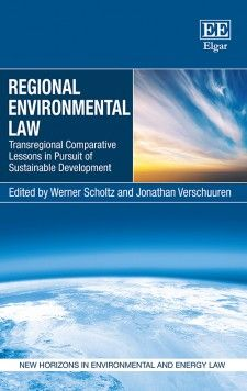 Regional Environmental Law: Transregional comparative lessons in pursuit of sustainable development - edited by Werner Scholtz and Jonathan Verschurren - June 2015 (New Horizons in Environmental and Energy Law series)