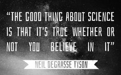 """""""The good thing about science is that it's true whether or not you believe in it"""" - Neil Degrasse Tyson"""