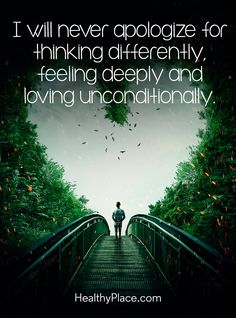 Quote on mental health: I will never apologize for thinking differently, feeling deeply and loving unconditionally. www.HealthyPlace.com