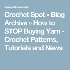 Crochet Spot » Blog Archive » How to STOP Buying Yarn - Crochet Patterns, Tutorials and News