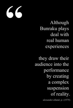 """""""The Bunraku is built out of major contrasts between immediacy and distancing; between artificial reality and composed artificiality. In fact Bunraku can profitably be seen as a game that emphasizes these contrasts. … This is the same overall mechanism that drives the Noh theatre, but in Bunraku, a different set of techniques is employed."""" —Alexander Alland, Jr, The Drama Review, 1979."""