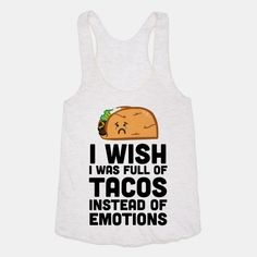 I Wish I Was Full Of Tacos Instead Of Emotions - Well, forget all that pain and just let yourself eat to your fill and you won't feel anything anymore. Hilario, Funny Shirts, Just In Case, I Laughed, Wish, Laughter, Graphic Tees, Tacos, Funny Quotes