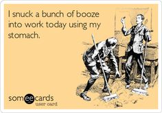 I snuck a bunch of booze into work today using my stomach.