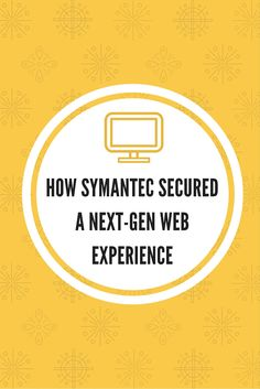 How Symantec Secured a Next-Gen Web Experience in their website redesign