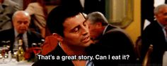 He gets straight to the point. | 26 Reasons Joey Tribbiani Is An Incredible Role Model