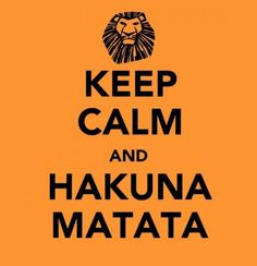 Have a nice week end! Keep calm and Hakuna Matata.