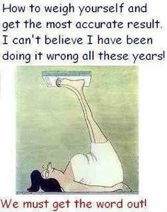 Fitness - Weight Loss - How to weigh yourself - LOL - funny - humor I Smile, Make You Smile, Diet Humor, Diet Jokes, Funny Diet, E Mc2, I Love To Laugh, Found Out, Great Quotes